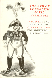 THE END OF AN ENGLISH ROYAL MARRIAGE! : GEORGE IV AND THE TRIAL OF QUEEN CAROLINE FOR ADULTEROUS INTERCOURSE. William H. Helfand, Jack Gumpert Wasserman.