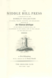 THE MIDDLE HILL PRESS: A CHECKLIST OF THE HORBLIT COLLECTION OF BOOKS, TRACTS, LEAFLETS, AND BROADSIDES PRINTED BY SIR THOMAS PHILLIPPS. Eric Holzenberg.