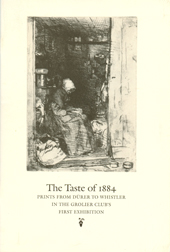 THE TASTE OF 1884: PRINTS FROM DURER TO WHISTLER IN THE GROLIER CLUB'S FIRST EXHIBITION. Mark Samuels Lasner.