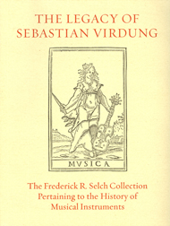 THE LEGACY OF SEBASTIAN VIRDUNG: AN ILLUSTRATED CATALOGUE OF RARE BOOKS FROM THE FREDERICK R. SELCH COLLECTION PERTAINING TO THE HISTORY OF MUSICAL INSTRUMENTS. Frederick R. Selch, H. Reynolds Butler.
