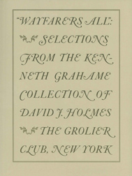 WAYFARERS ALL: SELECTIONS FROM THE KENNETH GRAHAME COLLECTION OF DAVID J. HOLMES. David J. Holmes.