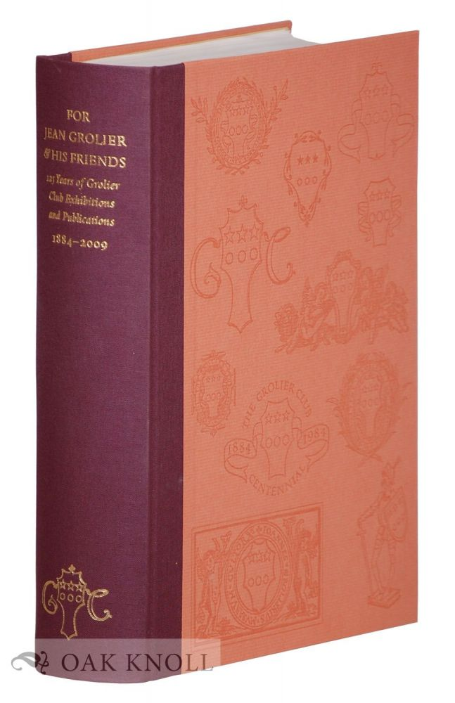 FOR JEAN GROLIER & HIS FRIENDS: 125 YEARS OF GROLIER CLUB EXHIBITIONS & PUBLICATIONS, 1884-2008. George Ong.