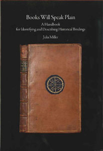 BOOKS WILL SPEAK PLAIN: A HANDBOOK FOR IDENTIFYING AND DESCRIBING HISTORICAL BINDINGS. Julia Miller.