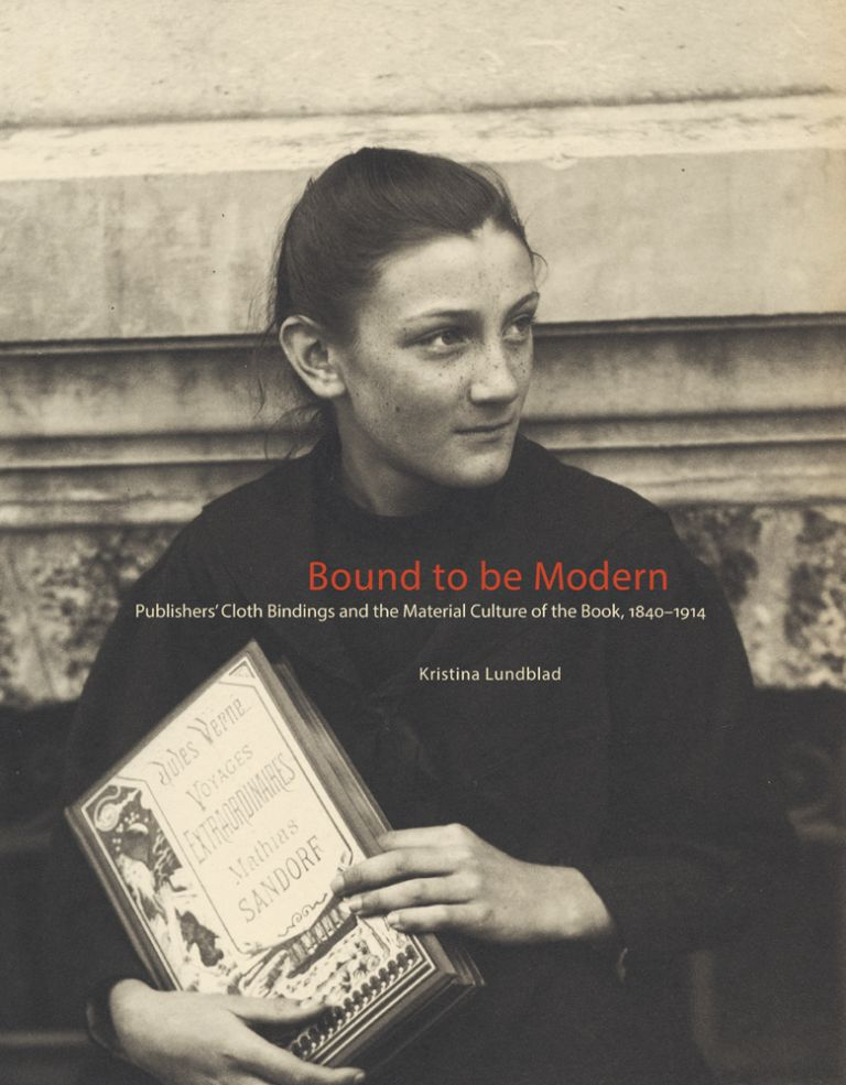 BOUND TO BE MODERN: PUBLISHERS' CLOTHBINDINGS AND THE MATERIAL CULTURE OF THE BOOK, 1840 - 1914. Kristina Lundblad.