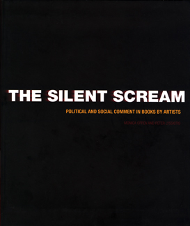 THE SILENT SCREAM: POLITICAL AND SOCIAL COMMENT IN BOOKS BY ARTISTS. Monica Oppen, Peter Lyssiotis.
