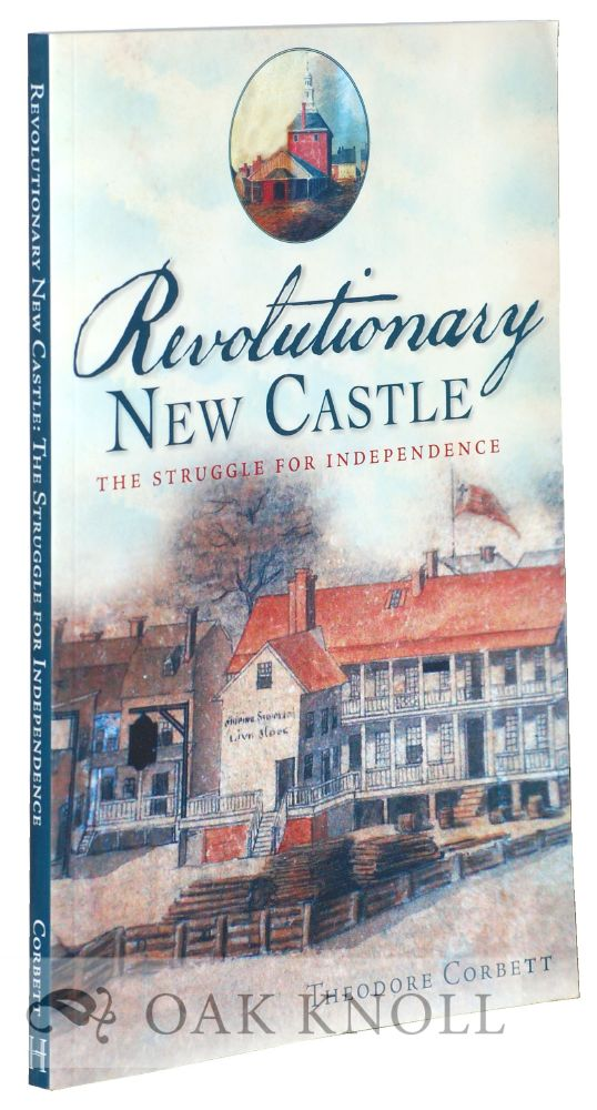 REVOLUTIONARY NEW CASTLE, THE STRUGGLE FOR INDEPENDENCE. Theodore Corbett.