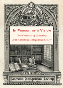 IN PURSUIT OF A VISION: TWO CENTURIES OF COLLECTING AT THE AMERICAN ANTIQUARIAN SOCIETY.