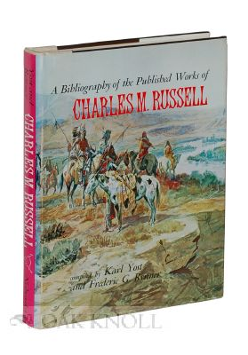A BIBLIOGRAPHY OF THE PUBLISHED WORKS OF CHARLES M. RUSSELL. Karl Yost, Frederic G. Renner.