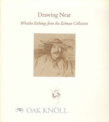 DRAWING NEAR: WHISTLER ETCHINGS FROM THE ZELMAN COLLECTION. Ruth E. Fine.