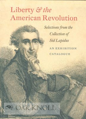 LIBERTY & THE AMERICAN REVOLUTION: SELECTIONS FROM THE COLLECTION OF SID LAPIDUS, CLASS OF 1959.