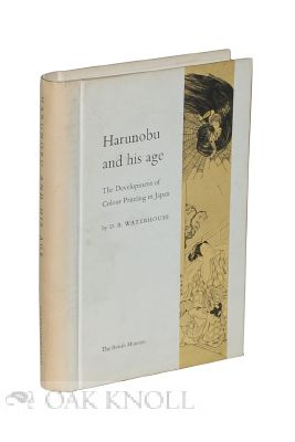 HARUNOBU AND HIS AGE: THE DEVELOPMENT OF COLOUR PRINTING IN JAPAN. D. B. Waterhouse.
