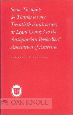 THE SOME THOUGHT & THANKS ON MY TWENTIETH ANNIVERSARY AS LEGAL COUNSEL TO THE ANTIQUARIAN BOOKSELLERS OF AMERICA and FUTURE OF THE MANUSCRIPT & RARE BOOK BUSINESS. Lawrence I. Fox, Kenneth W. Rendell.