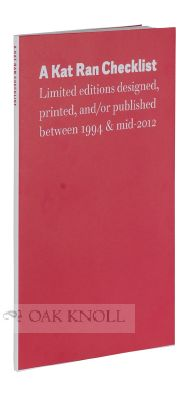 KAT RAN CHECKLIST. LIMITED EDITIONS DESIGNED, PRINTING, AND/OR PUBLISHED BETWEEN 1994 AND MID-2012. WITH AN INTRODUCTION, OCCASIONAL COMMENTS, AND AN ESSAY ABOUT FINE PRINTING BY MICHAEL RUSSEM.