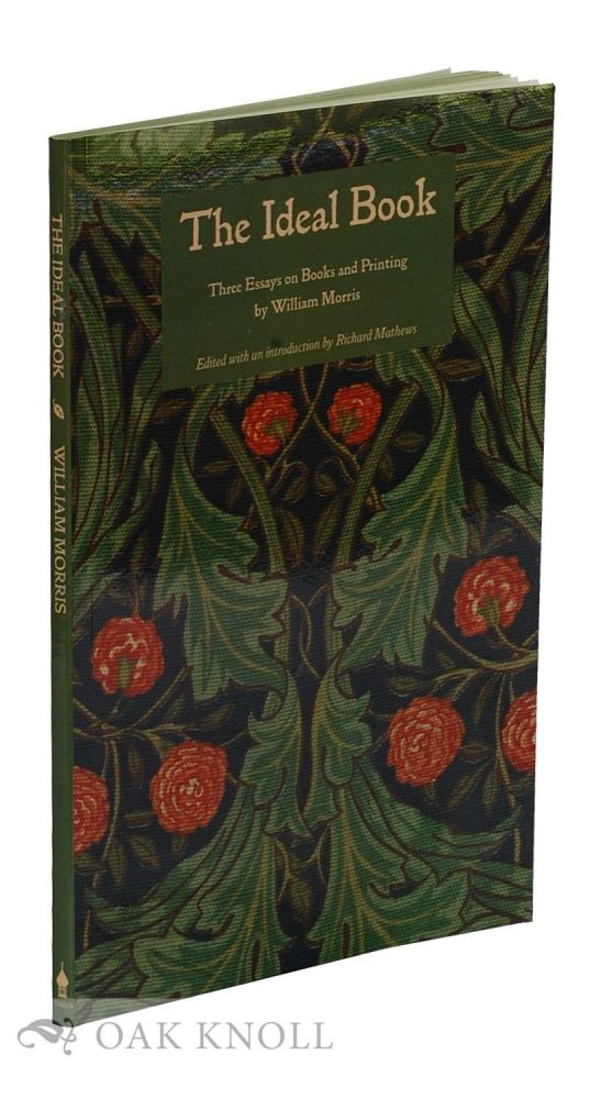 THE IDEAL BOOK: THREE ESSAYS ON BOOKS AND PRINTING BY WILLIAM MORRIS / EDITED WITH AN INTRODUCTION BY RICHARD MATHEWS. William Morris, Richard Mathews.