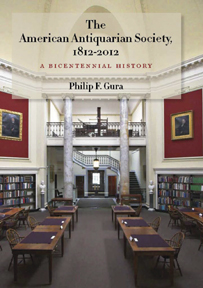 THE AMERICAN ANTIQUARIAN SOCIETY, 1812-2012: A BICENTENNIAL HISTORY. Philip F. Gura.