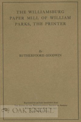 THE WILLLIAMSBURG PAPER MILL OF WILLIAM PARKS, THE PRINTER. Rutherfoord Goodwin.