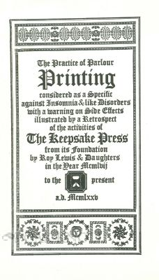 PRACTICE OF PARLOUR PRINTING CONSIDERED AS A SPECIFIC AGAINST INSOMNIA & LIKE DISORDERS WITH A WARNING ON SIDE EFFECTS ILLUSTRATED BY A RETROSPECT OF THE ACTIVITIES OF THE KEEPSAKE PRESS FROM ITS FOUNDATION BY ROY LEWIS & DAUGHTERS IN THE YEAR MCMLVII TO THE PRESENT. Roy Lewis.