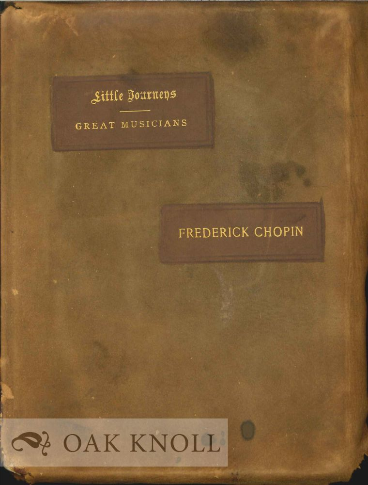 LITTLE JOURNEYS TO THE HOMES OF GREAT MUSICIANS: FREDERICK CHOPIN. Elbert Hubbard.