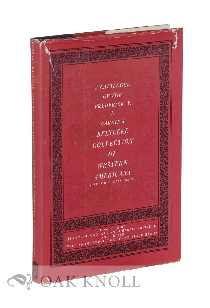 A CATALOGUE OF THE FREDERICK W. & CARRIE S. BEINECKE COLLECTION OF WESTERN AMERICANA. Jeanne M. Goddard, Charles Kritzler.