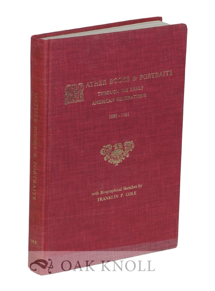 MATHER BOOKS & PORTRAITS THROUGH SIX EARLY AMERICAN GENERATIONS 1630-1831. Franklin P. Cole.