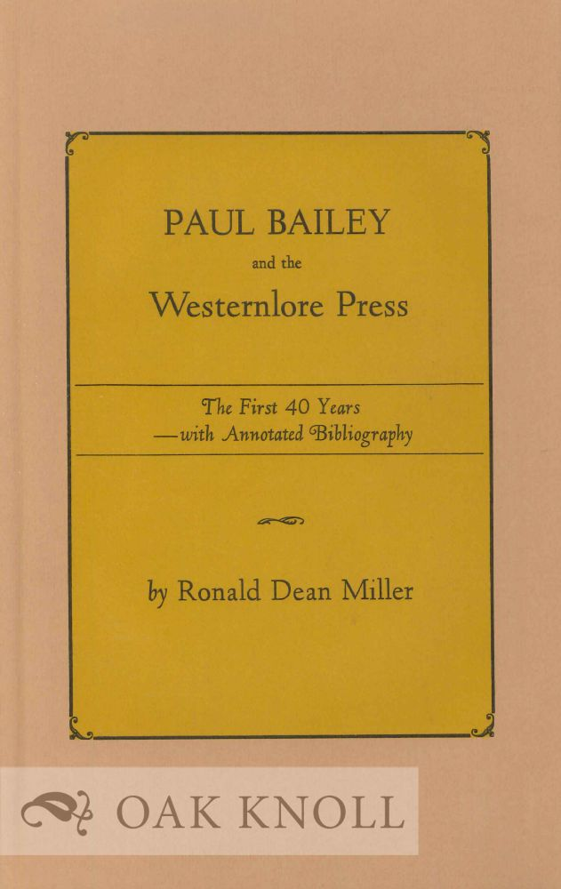 PAUL BAILEY AND THE WESTERNLORE PRESS, THE FIRST 40 YEARS WITH ANNOTATED BIBLIOGRAPHY. Ronald Dean Miller.