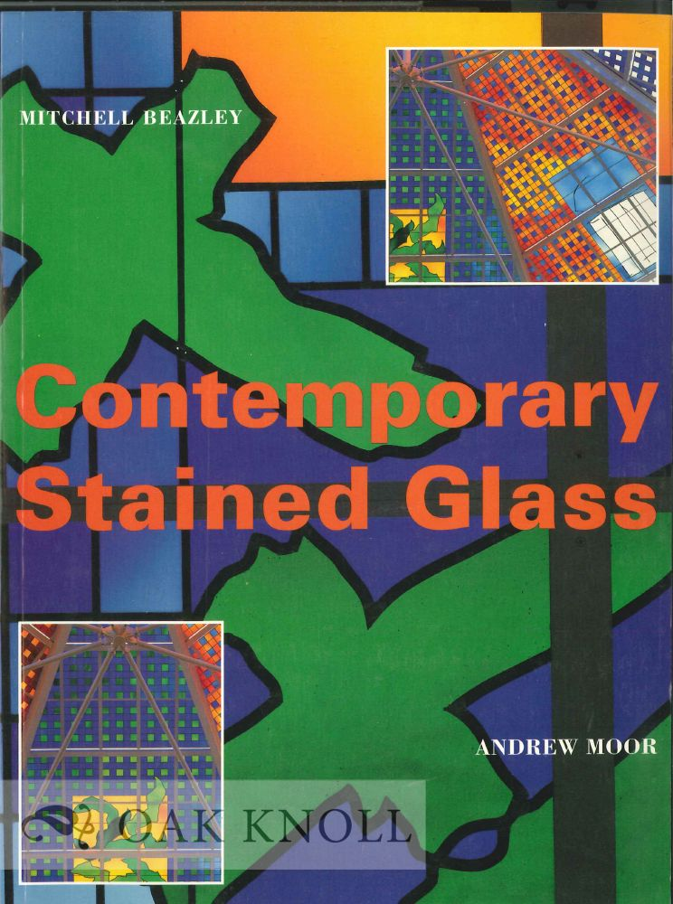 CONTEMPORARY STAINED GLASS: A GUIDE TO THE POTENTIAL OF MODERN STAINED GLASS IN ARCHITECTURE. Andrew Moor.