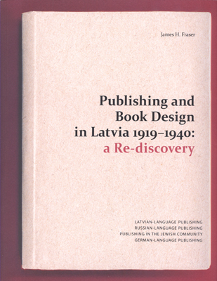 PUBLISHING AND BOOK DESIGN IN LATVIA 1919 - 1940: A RE-DISCOVERY. James H. Fraser.