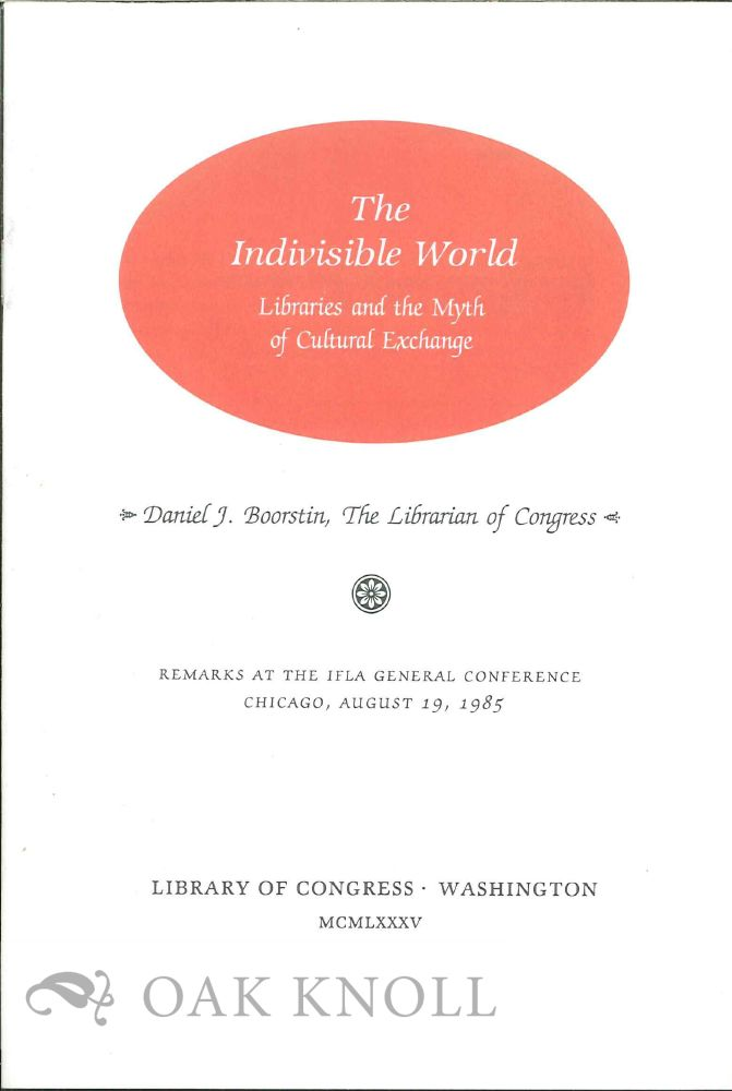 THE INDIVISIBLE WORLD: LIBRARIES AND THE MYTH OF CULTURAL EXCHANGE. Daniel J. Boorstin.