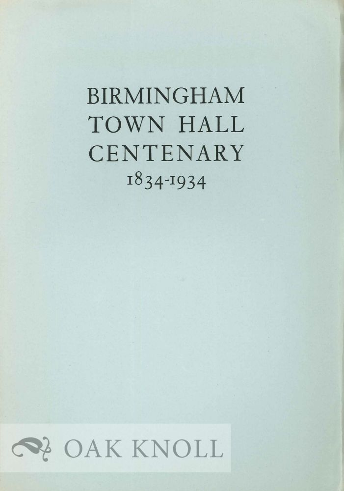 BIRMINGHAM TOWN HALL CENTENARY 1834-1934 AN ACCOUNT OF THE FIRST TRIENNIAL MUSICAL FESTIVAL IN THE TOWN HALL OCTOBER 7TH, 8TH, 9TH, 10TH, 1834 AND AN APPRECIATION OF JOSEPH MOORE 1766-1857, THE ORGANIZER OF THE TRIENNIAL MUSICAL FESTIVALS FROM 1799 TO 1849. William Bennett.