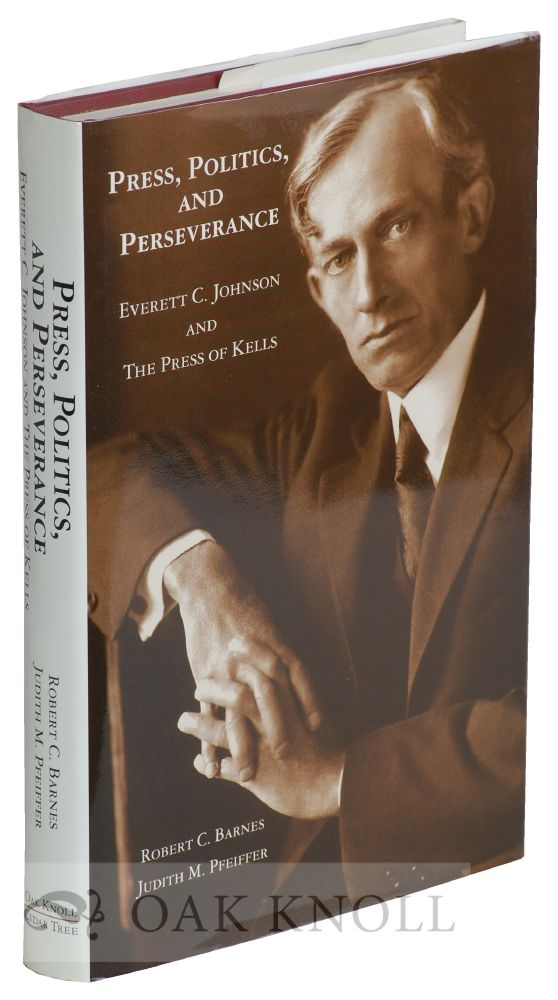 PRESS, POLITICS AND PERSERVANCE, EVERETT C. JOHNSON AND THE PRESS OF KELLS. Robert C. Barnes, Judith M. Pfeiffer.