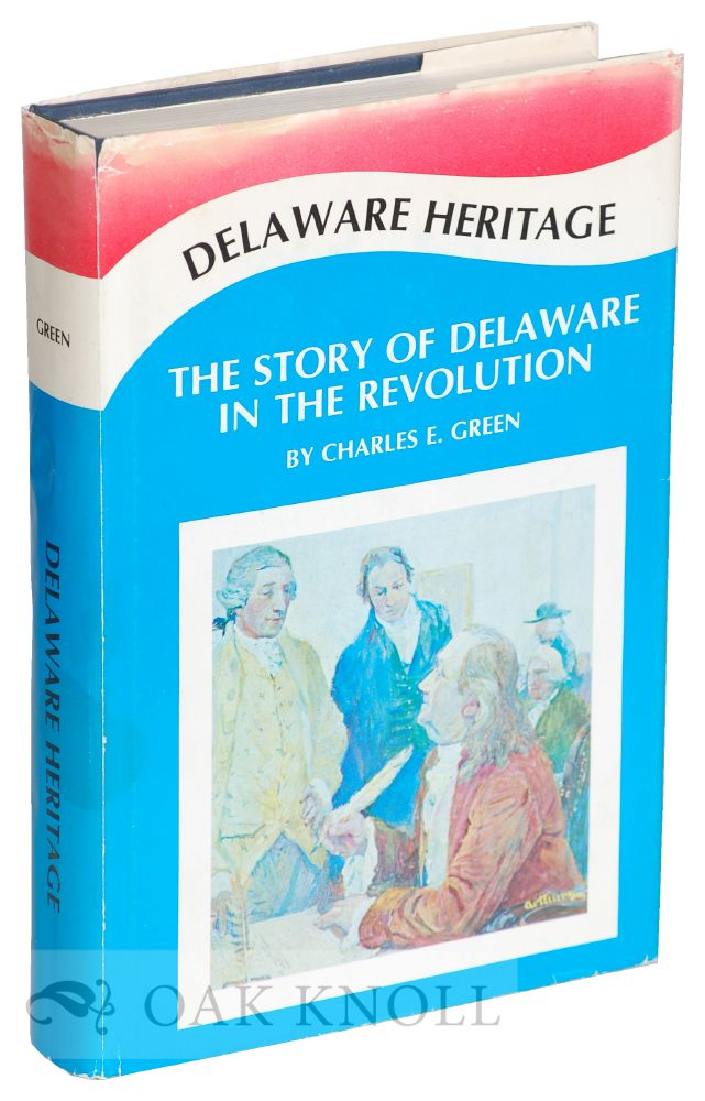 DELAWARE HERITAGE, THE STORY OF THE DIAMOND STATE IN THE REVOLUTION. Charles E. Green.