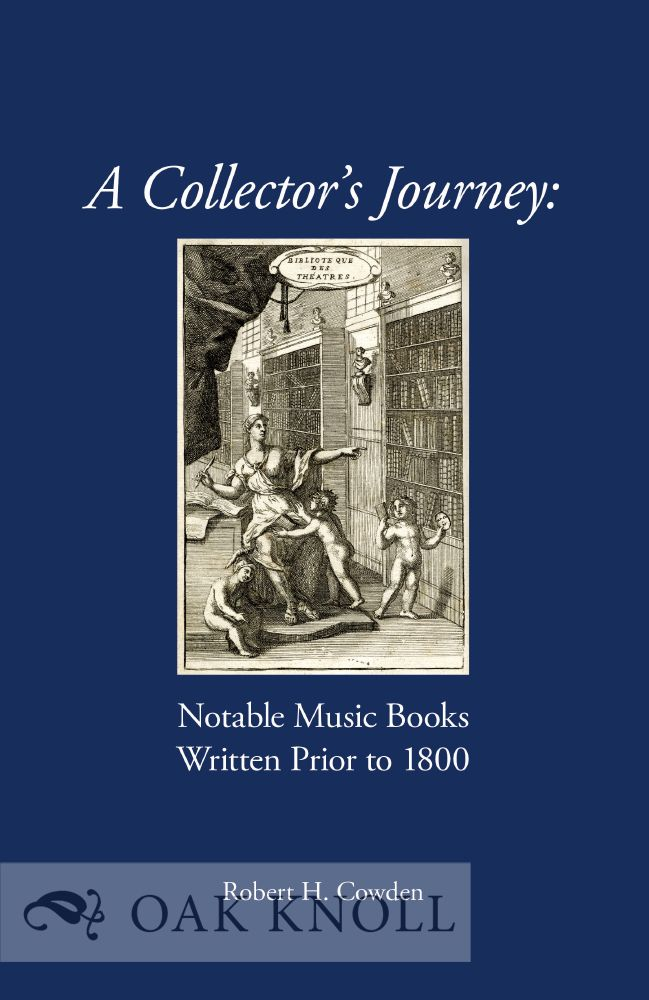A COLLECTOR'S JOURNEY: NOTABLE MUSIC BOOKS WRITTEN PRIOR TO 1800. Robert H. Cowden.