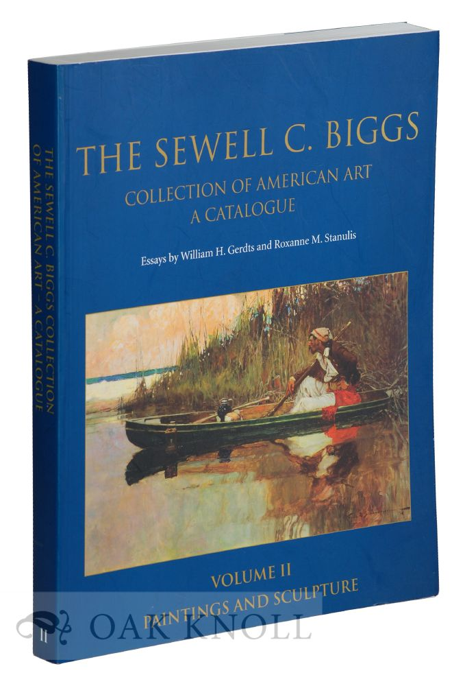 THE SEWELL C. BIGGS COLLECTION OF AMERICAN ART, A CATALOGUE. VOLUME II. PAINTINGS AND SCULPTURE. William H. Gerdts, Roxanne M. Stanulis.