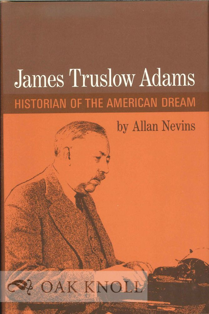 JAMES TRUSLOW ADAMS: HISTORIAN OF THE AMERICAN DREAM. Allan Nevins.