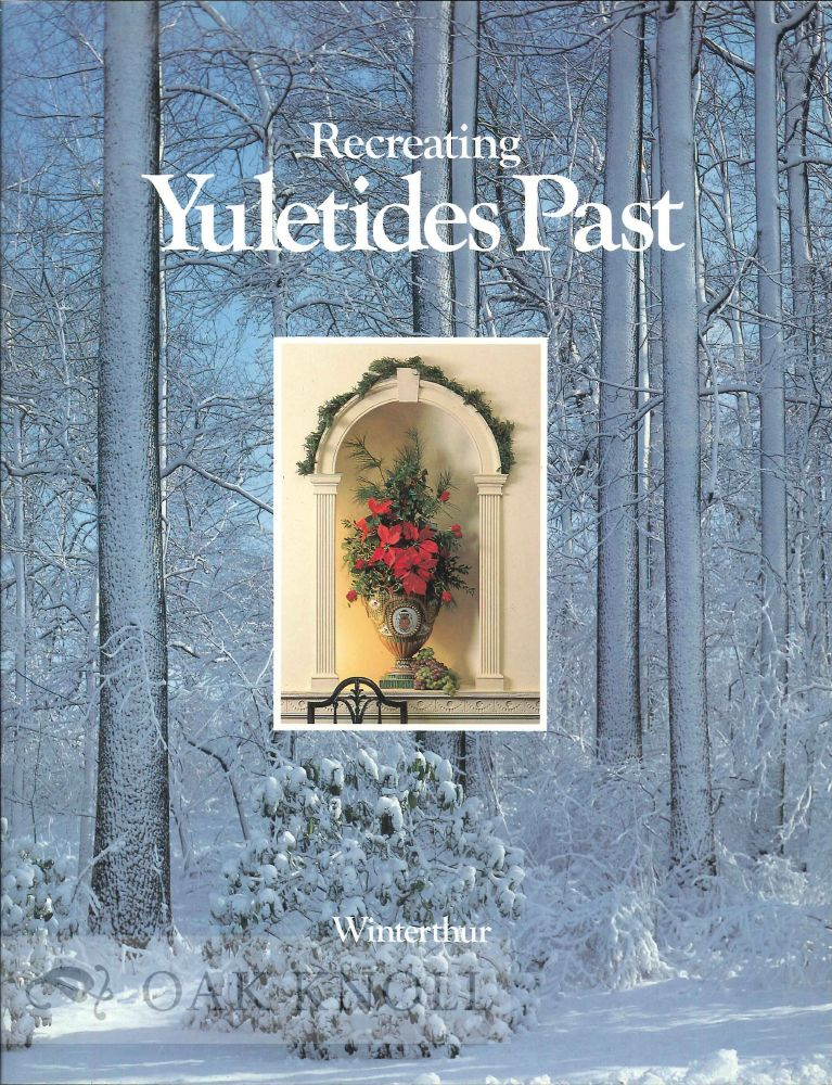RECREATING YULETIDES PAST, CELEBRATIONS OF YULETIDE IN AMERICA BEFORE 1860. RECREATED AT WINTERTHUR.