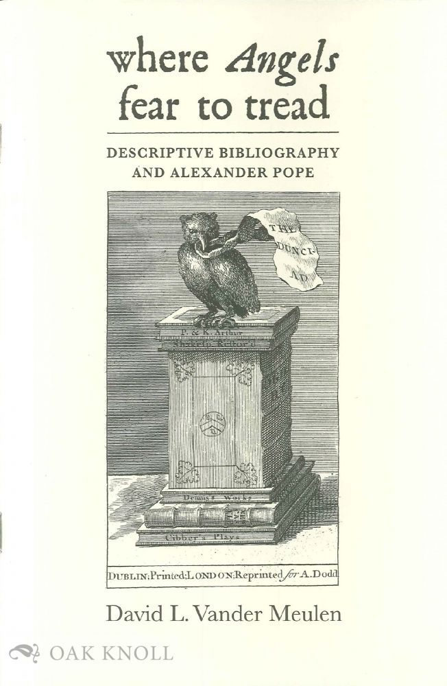WHERE ANGELS FEAR TO TREAD: DESCRIPTIVE BIBLIOGRAPHY AND ALEXANDER POPE. David Vander Meulen.