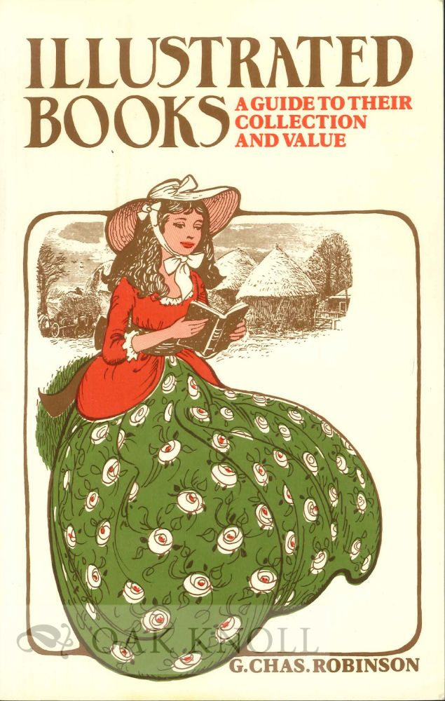 ILLUSTRATED BOOKS: A GUIDE TO THEIR COLLECTION AND VALUE. G. Chas Robinson.