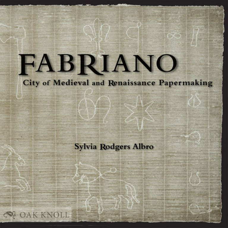 FABRIANO: CITY OF MEDIEVAL AND RENAISSANCE PAPERMAKING. Sylvia Albro.