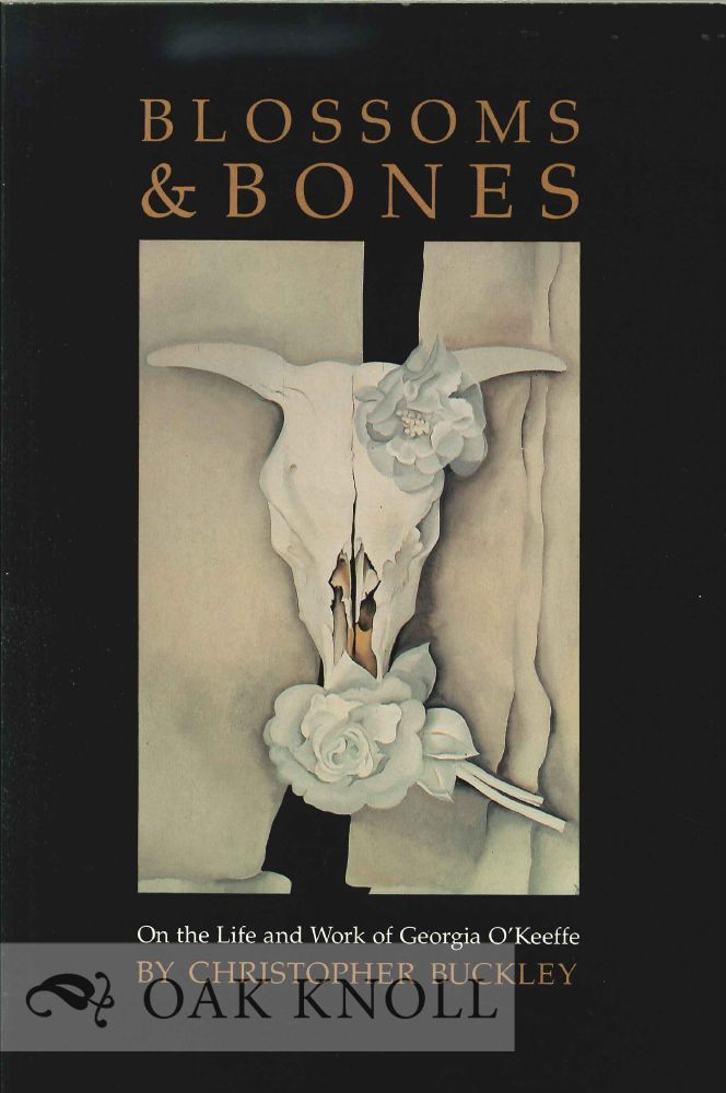 BLOSSOMS & BONES: ON THE LIFE AND WORK OF GEORGIA O'KEEFFE. Christopher Buckley.