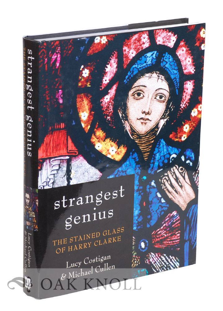 STRANGEST GENIUS: THE STAINED GLASS OF HARRY CLARKE. Lucy Costigan, Michael Cullen.