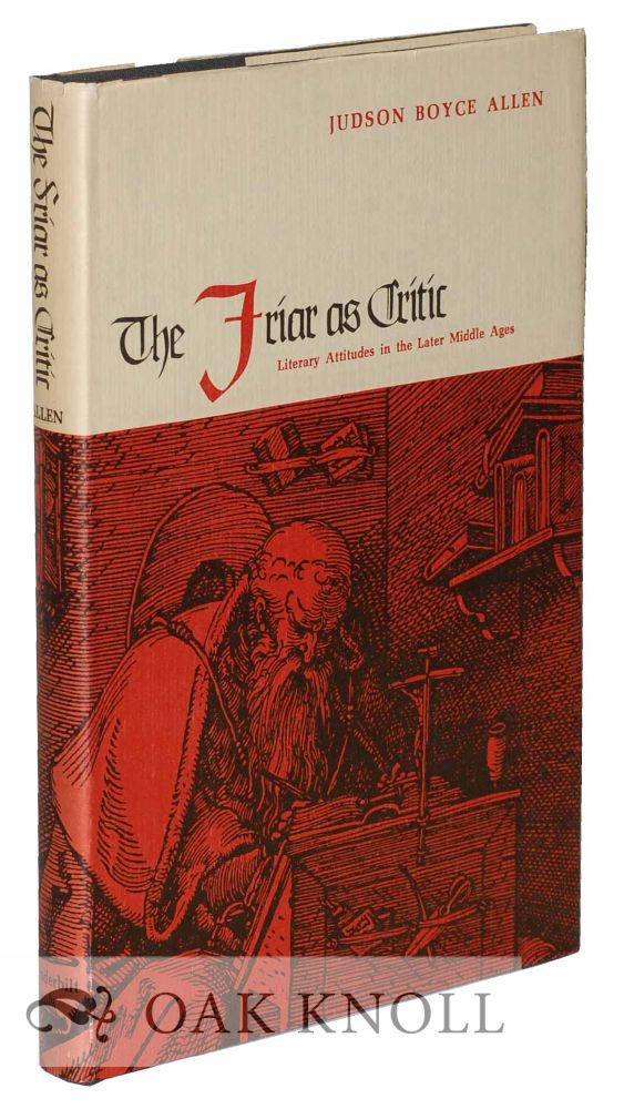 THE FRIAR AS CRITIC: LITERARY ATTITUDES IN THE LATER MIDDLE AGES. Judson Boyce Allen.