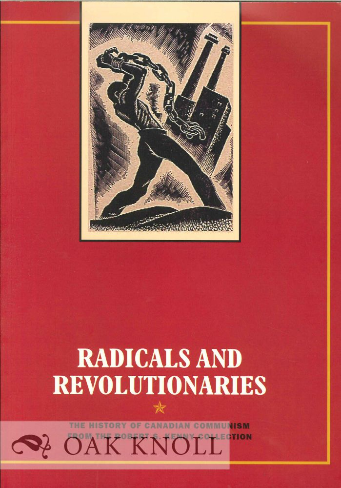 RADICALS AND REVOLUTIONARIES: THE HISTORY OF CANADIAN COMMUNISM FROM THE ROBERT S. KENNY COLLECTION. Sam Purdy.