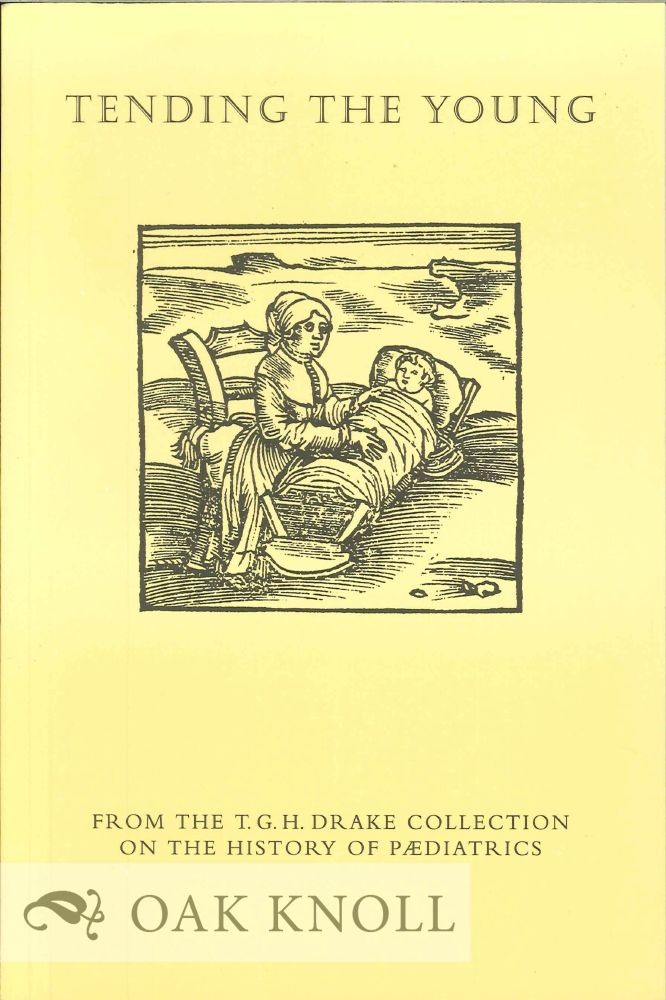 TENDING THE YOUNG FROM THE T.G.H. DRAKE COLLECTION ON THE HISTORY OF PÆDIATRICS.
