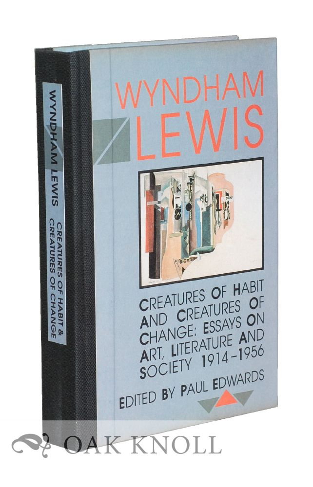 CREATURES OF HABIT AND CREATURES OF CHANGE: ESSAYS ON ART, LITERATURE AND SOCIETY 1914-1956. Wyndham Lewis.