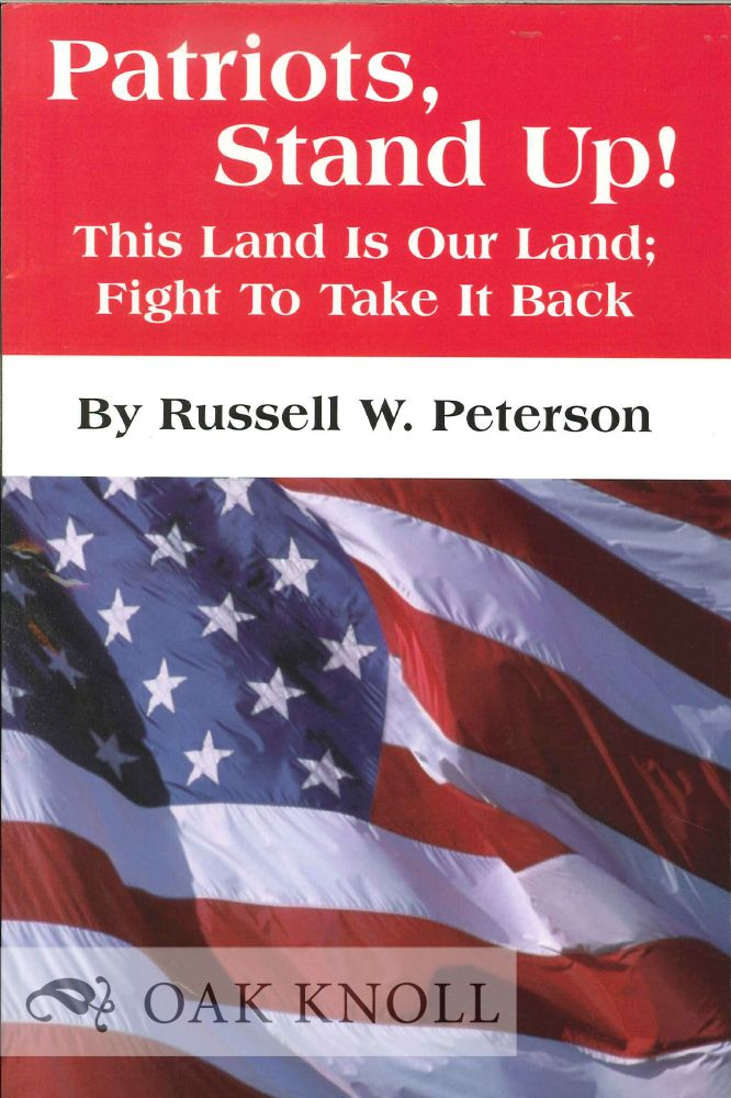 PATRIOTS, STAND UP! THIS LAND IS OUR LAND; FIGHT TO TAKE IT BACK. Russell W. Peterson.