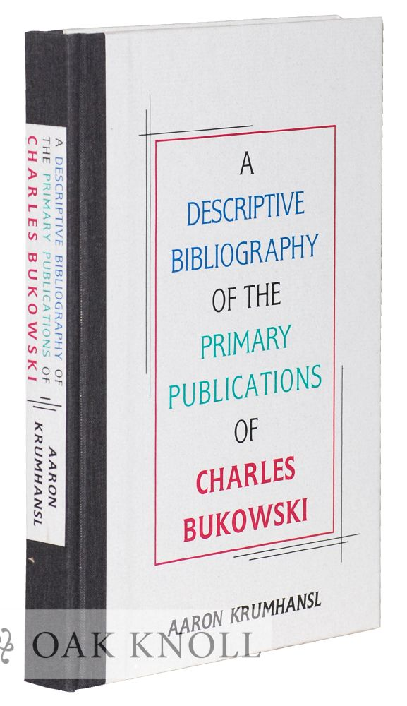 A DESCRIPTIVE BIBLIOGRAPHY OF THE PRIMARY PUBLICATIONS OF CHARLES BUKOWSKI. Aaron Krumhansl.