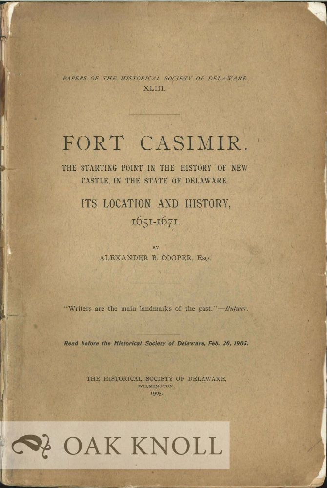FORT CASIMIR. THE STARTING POINT IN THE HISTORY OF NEW CASTLE, IN THE STATE OF DELAWARE. ITS LOCATION AND HISTORY, 1651-1671. Alexander B. Cooper.