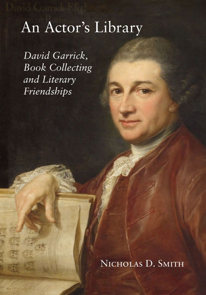 AN ACTOR'S LIBRARY: DAVID GARRICK, BOOK COLLECTING AND LITERARY FRIENDSHIPS. Nicholas D. Smith.