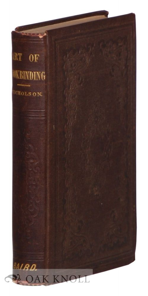A MANUAL OF THE ART OF BOOKBINDING, CONTAINING FULL INSTRUCTIONS IN THE DIFFERENT BRANCHES OF FORWARDING, GILDING AND FINISHING. James B. Nicholson.