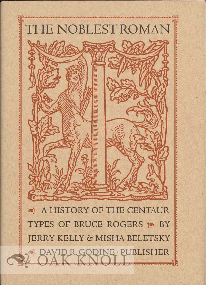 THE NOBLEST ROMAN: A HISTORY OF THE CENTAUR TYPES OF BRUCE ROGERS. Jerry Kelly, Misha Beletsky.